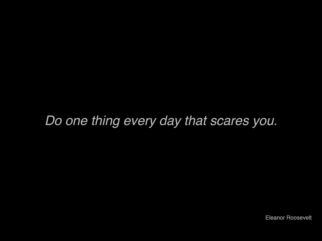 Do one thing every day that scares you. Eleanor...
