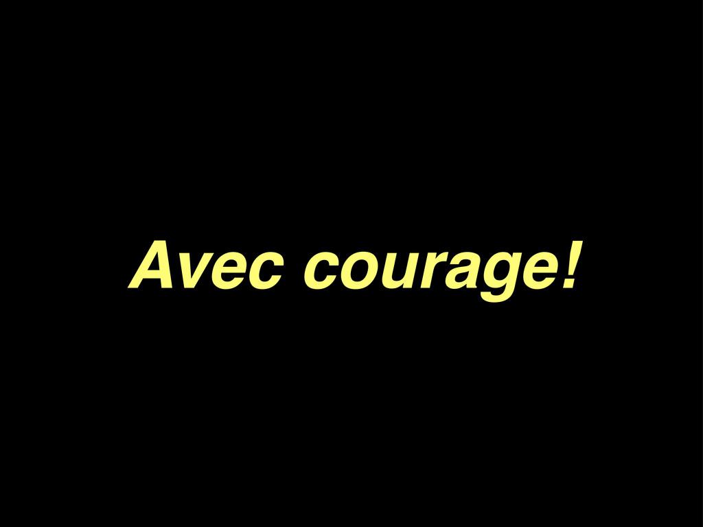 Avec courage!