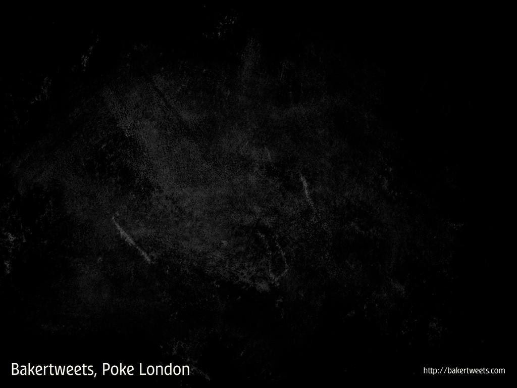 Bakertweets, Poke London h p://bakertweets.com