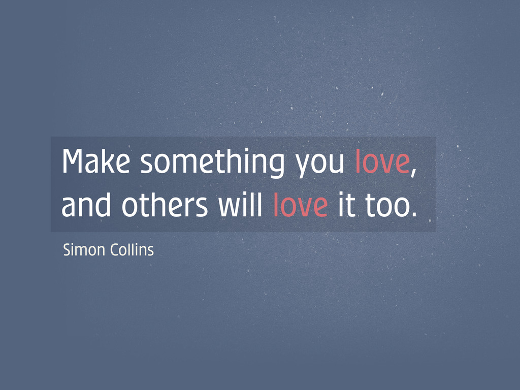 Make something you love, and others will love i...