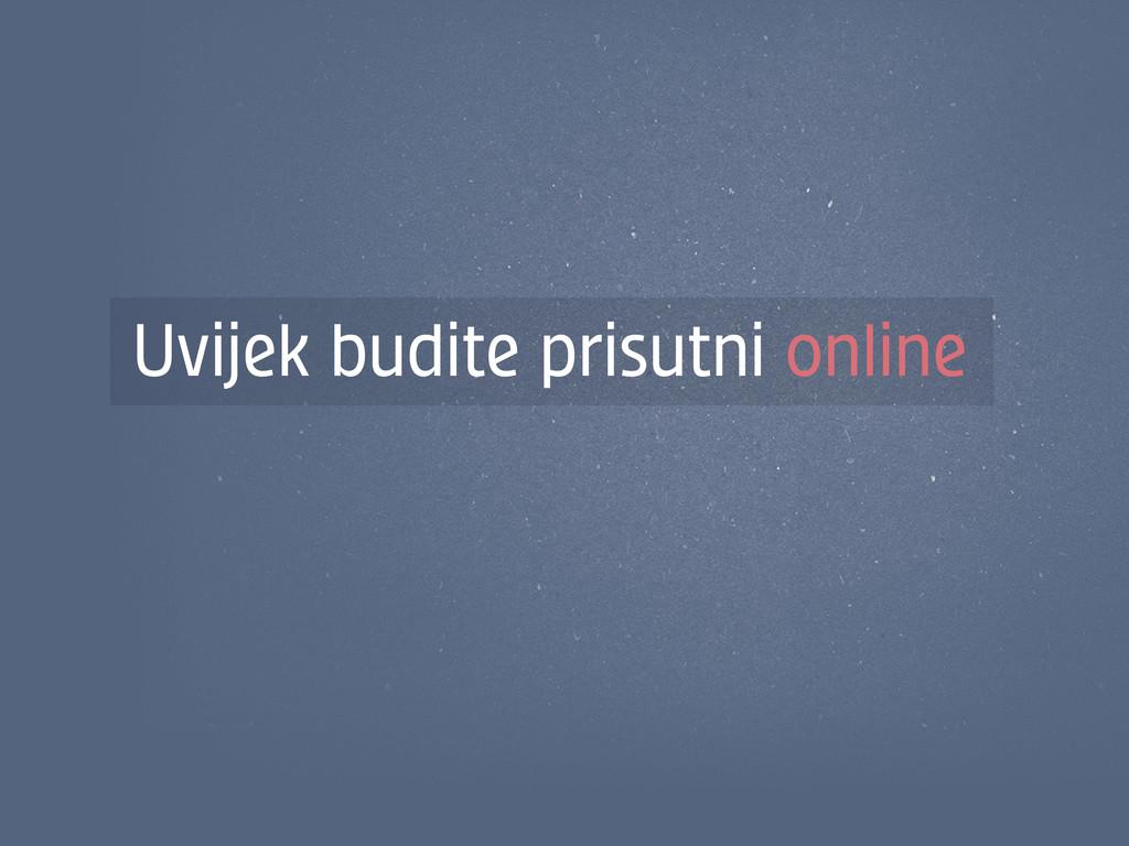 Uvijek budite prisutni online