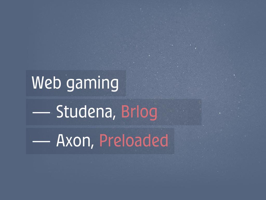 Web gaming — Studena, Brlog — Axon, Preloaded