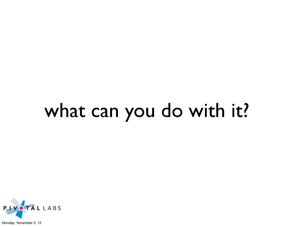 what can you do with it? Monday, November 5, 12