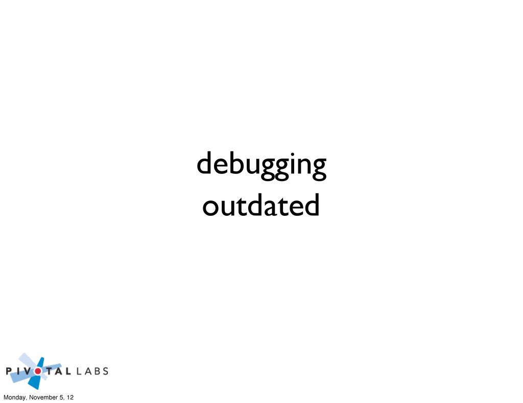 debugging outdated Monday, November 5, 12