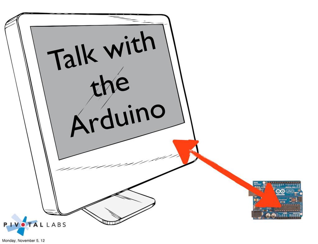 Talk with the Arduino Monday, November 5, 12