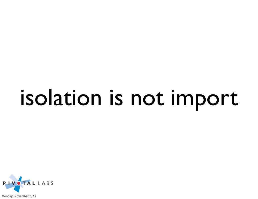 isolation is not import Monday, November 5, 12
