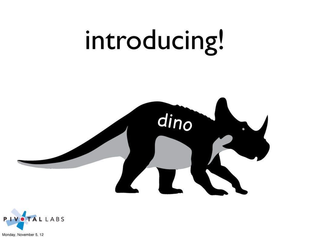 dino introducing! Monday, November 5, 12