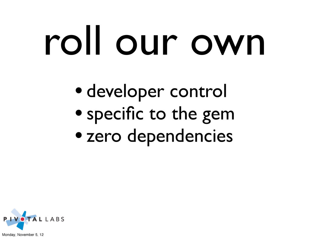 roll our own •developer control •specific to the...