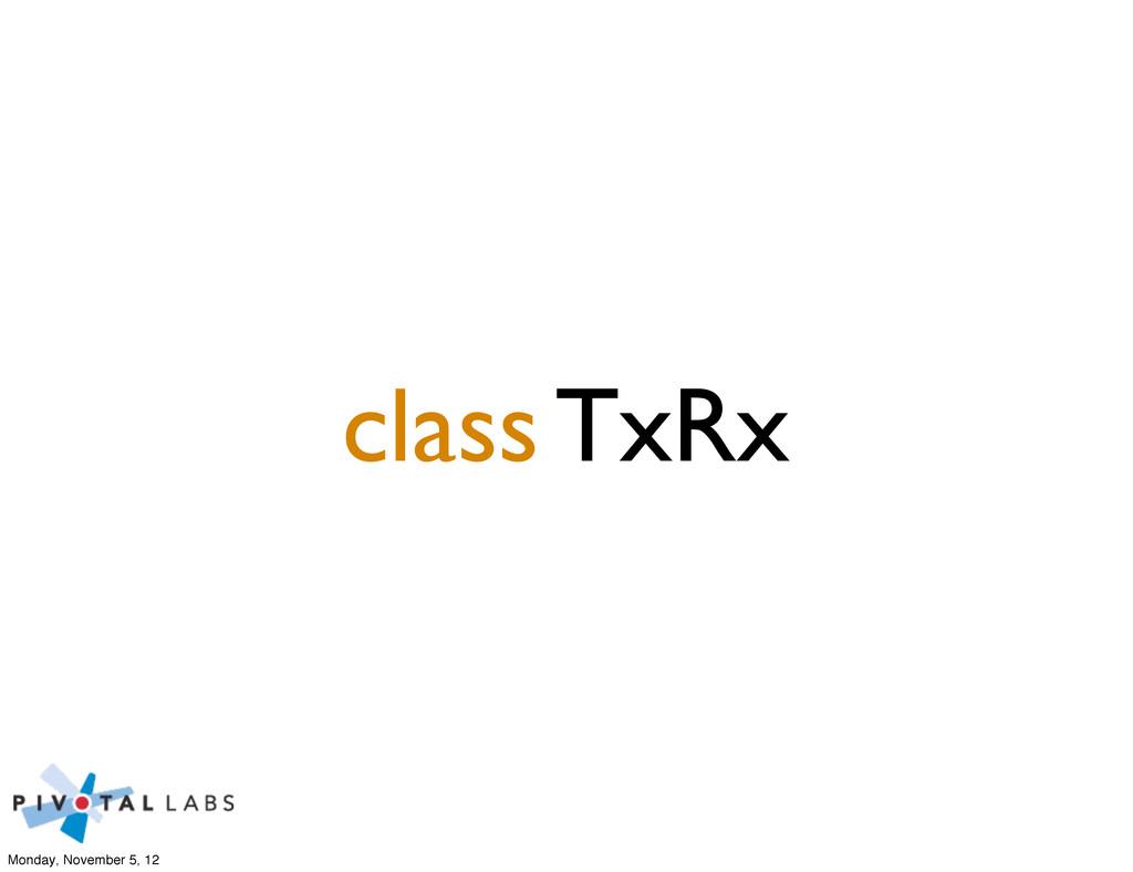 class TxRx Monday, November 5, 12