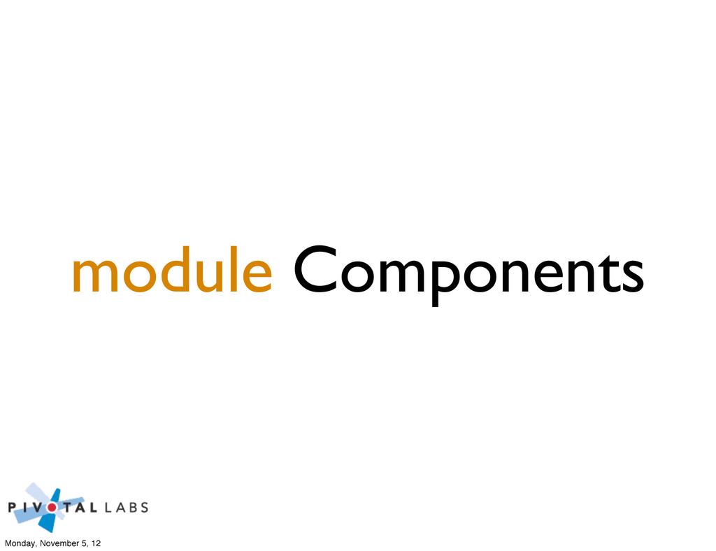 module Components Monday, November 5, 12