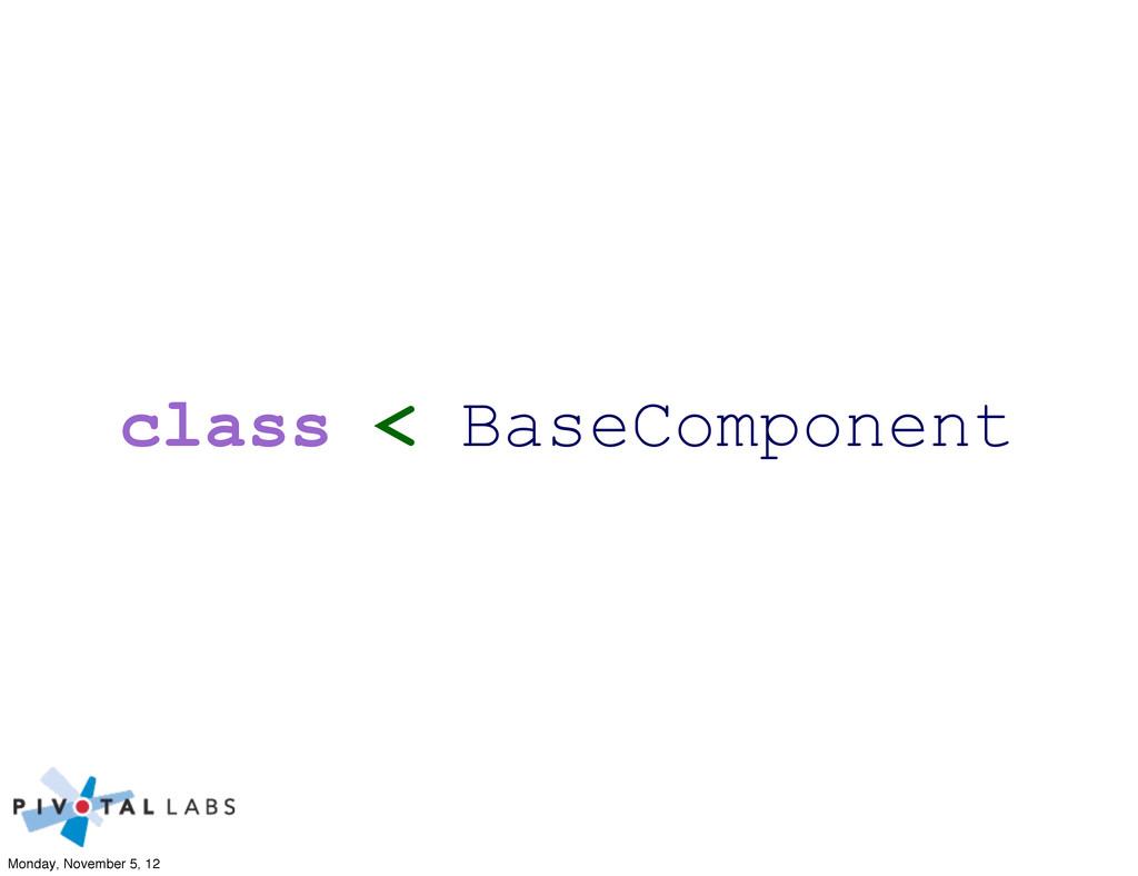 class < BaseComponent Monday, November 5, 12