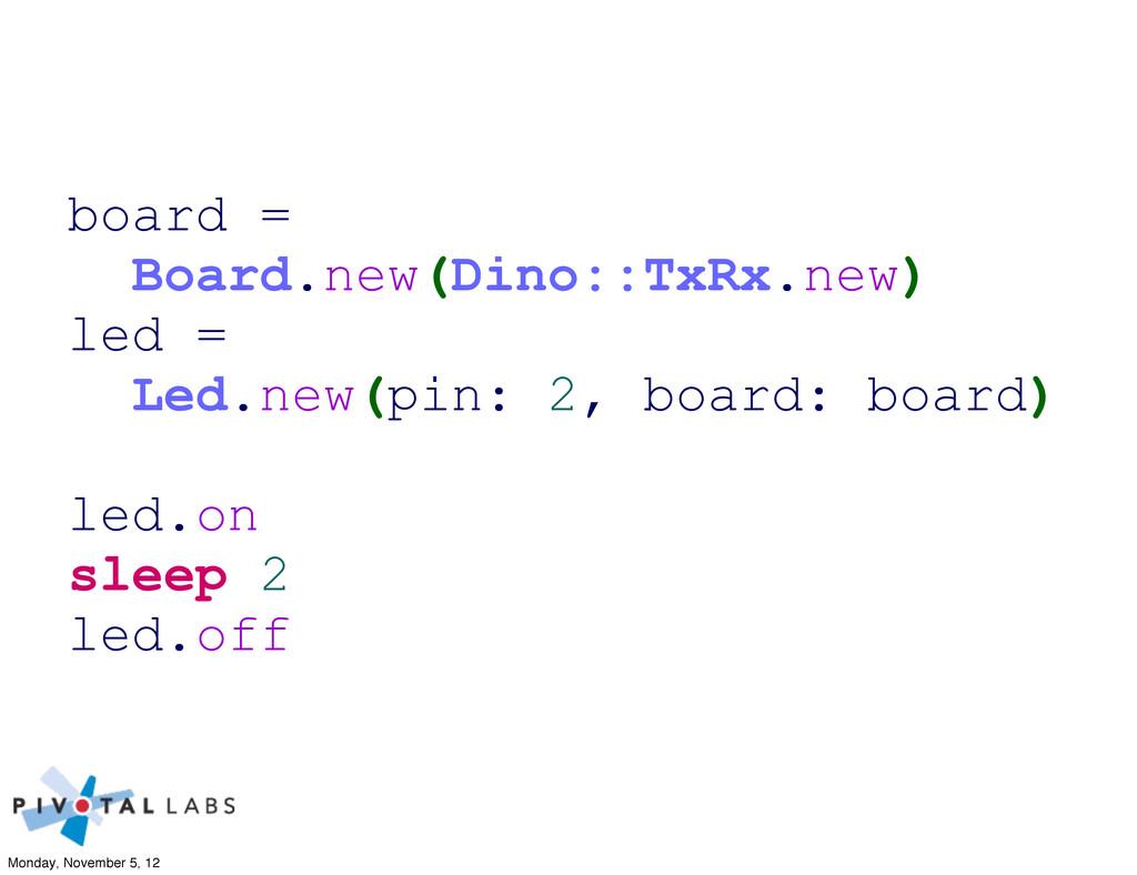 board = Board.new(Dino::TxRx.new) led = Led.new...