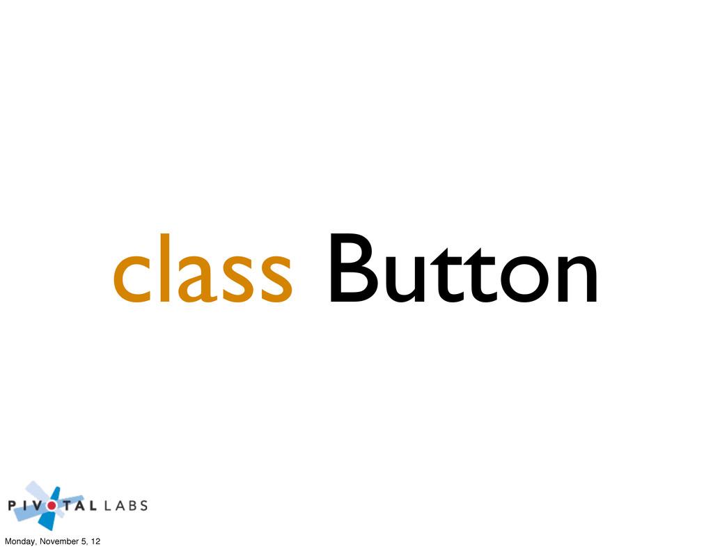 class Button Monday, November 5, 12