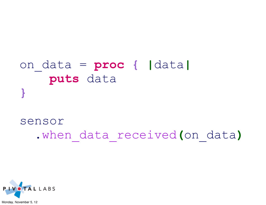 on_data = proc { |data| puts data } sensor .whe...