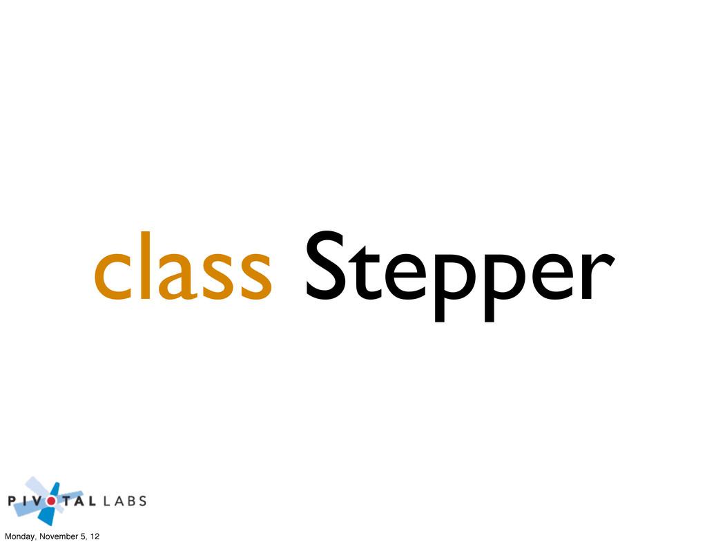 class Stepper Monday, November 5, 12