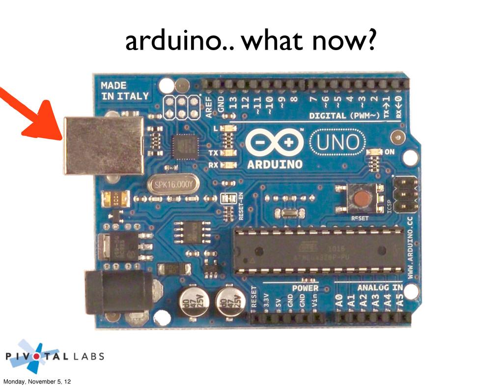 arduino.. what now? Monday, November 5, 12