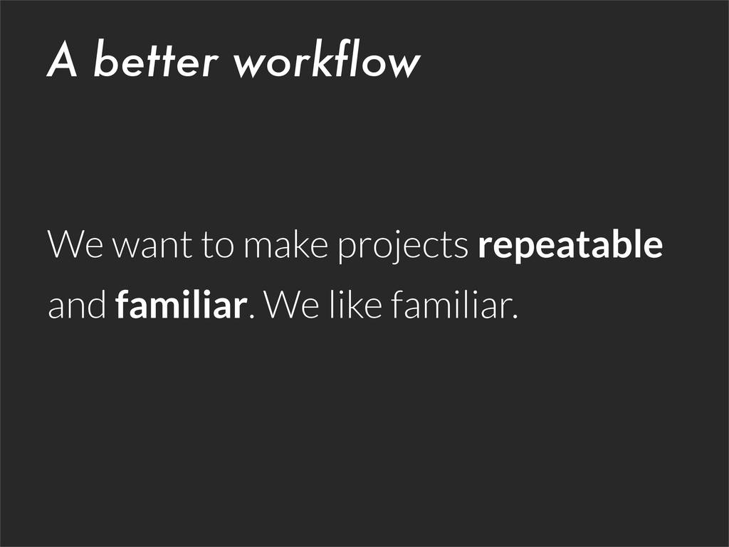 A better workflow We want to make projects repe...
