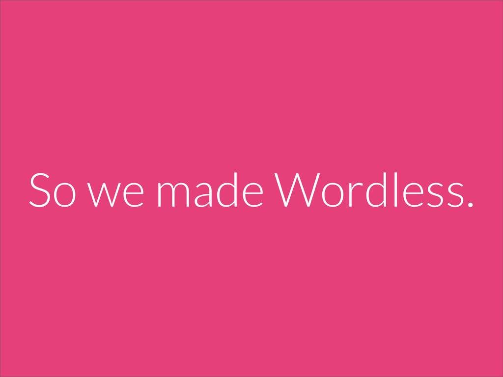 So we made Wordless.