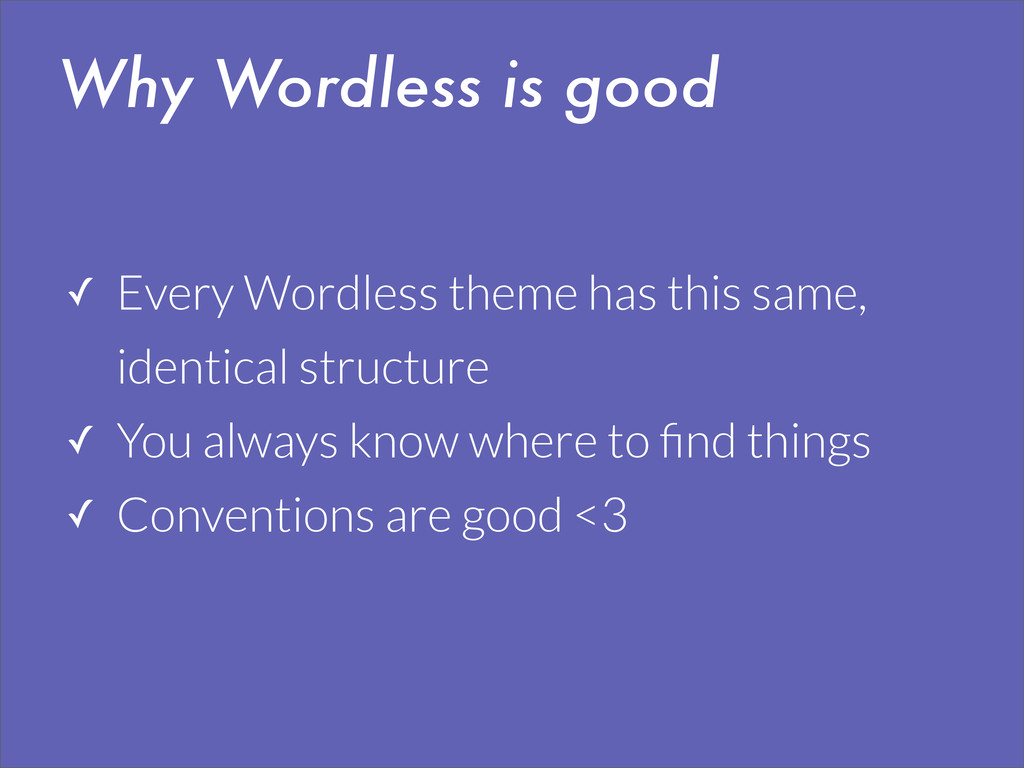 Why Wordless is good ✓ Every Wordless theme has...