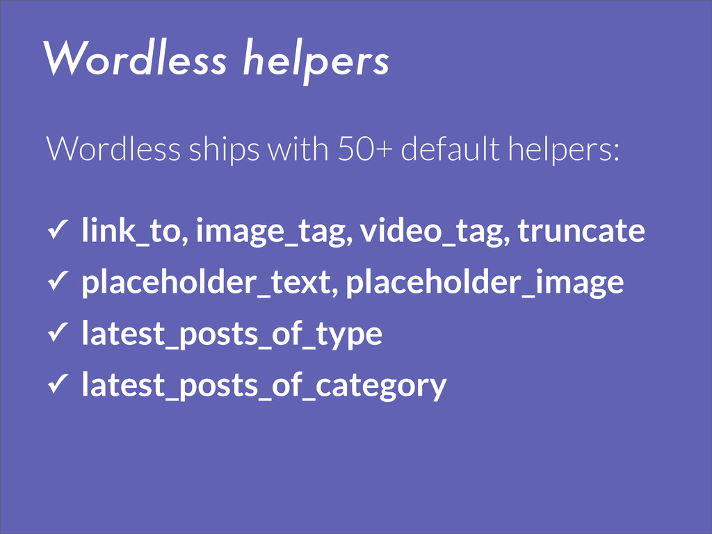 Wordless helpers ✓ link_to, image_tag, video_ta...