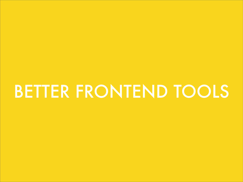 BETTER FRONTEND TOOLS