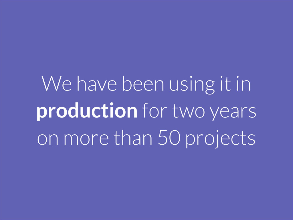 We have been using it in production for two yea...