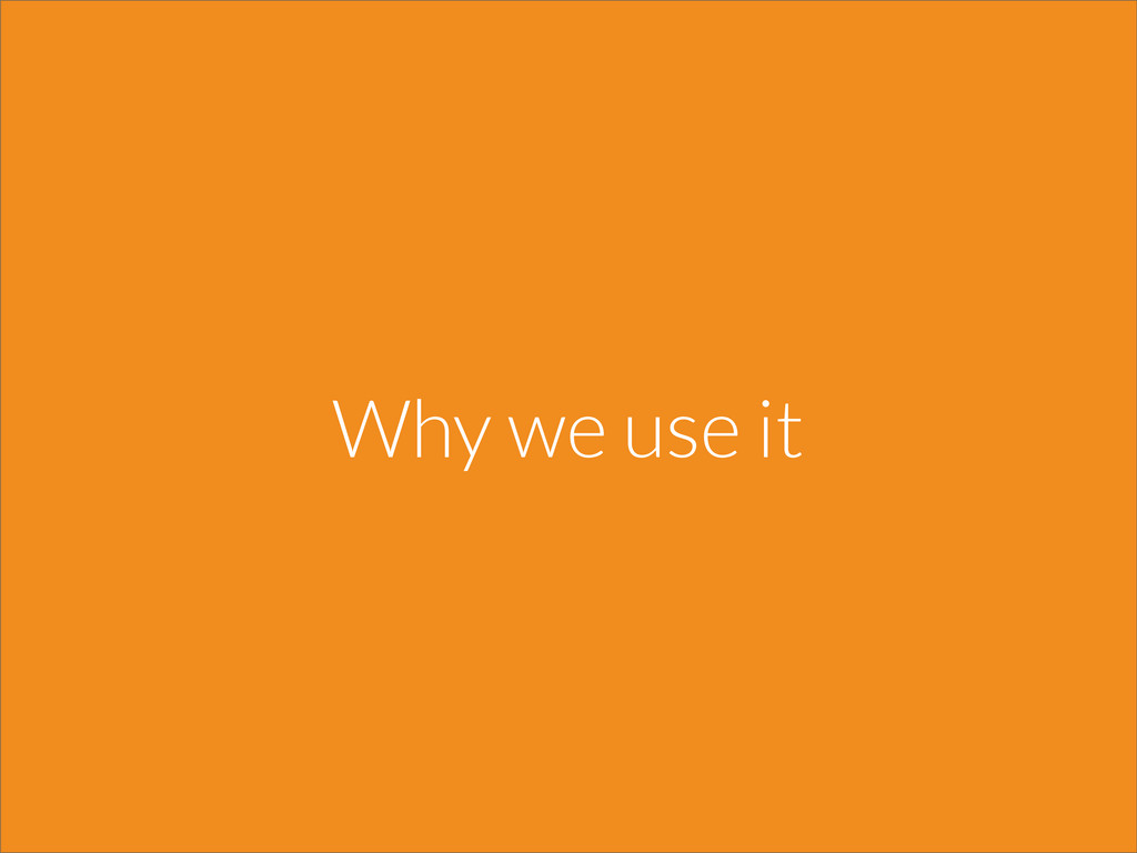 Why we use it