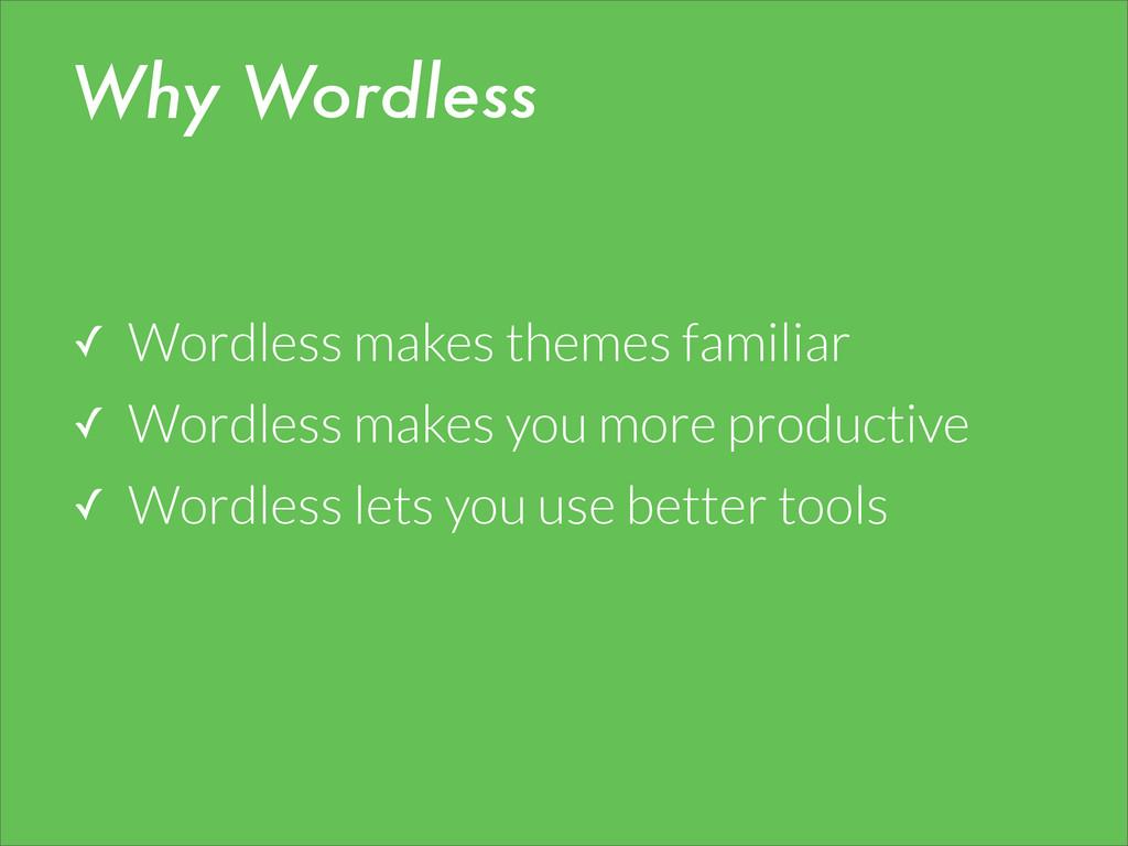 Why Wordless ✓ Wordless makes themes familiar ✓...