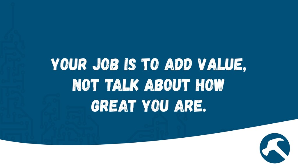 Your job is to add value, not talk about how gr...