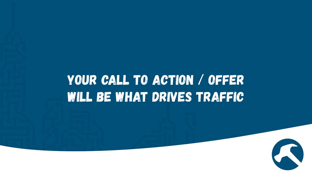 Your Call to Action / Offer will be what drives...