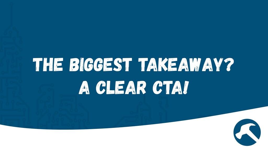 The biggest Takeaway?   A Clear CTA!