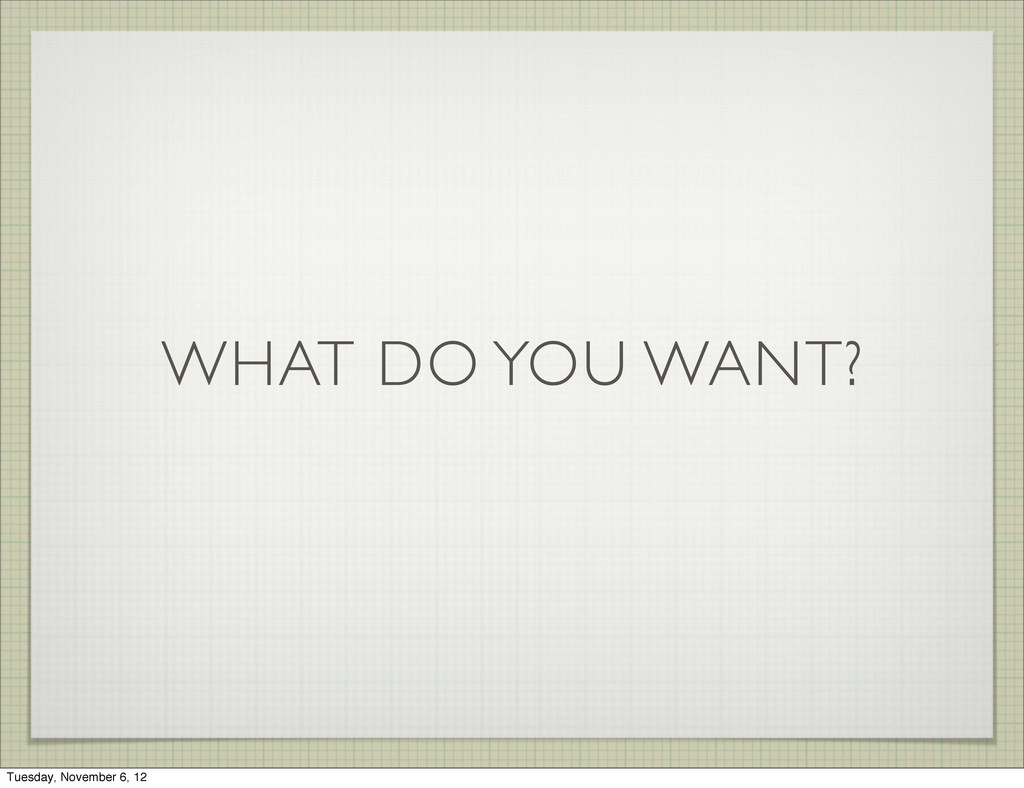 WHAT DO YOU WANT? Tuesday, November 6, 12