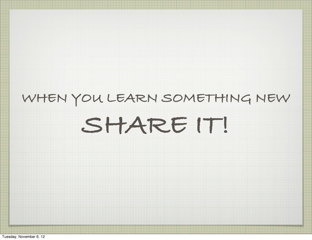WHEN YOU LEARN SOMETHING NEW SHARE IT! Tuesday,...