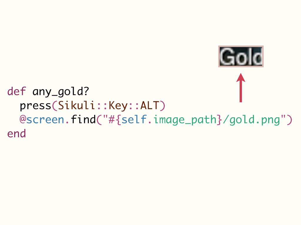 def any_gold? press(Sikuli::Key::ALT) @screen.f...