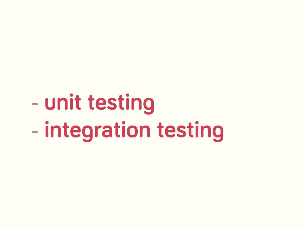 - unit testin - inte ration testin