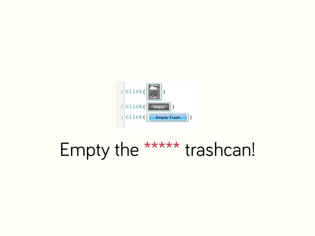 Empty the ***** trashcan!