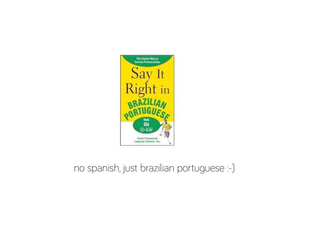 no spanish, just brazilian portu uese :-)