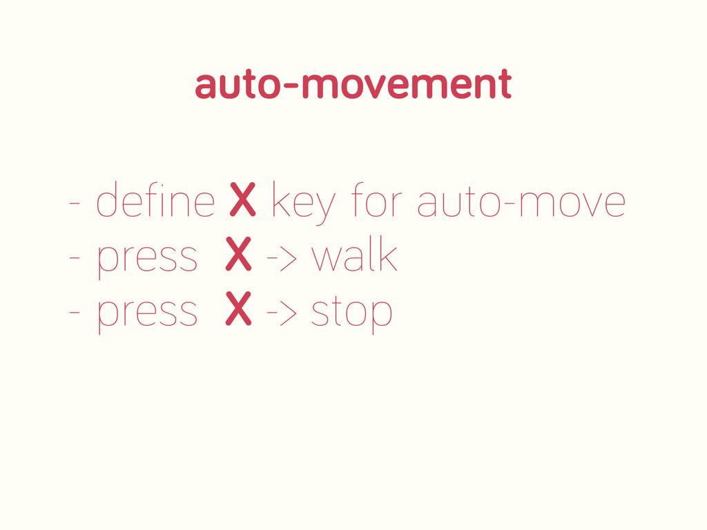 - define X key for auto-move - press X -> walk ...