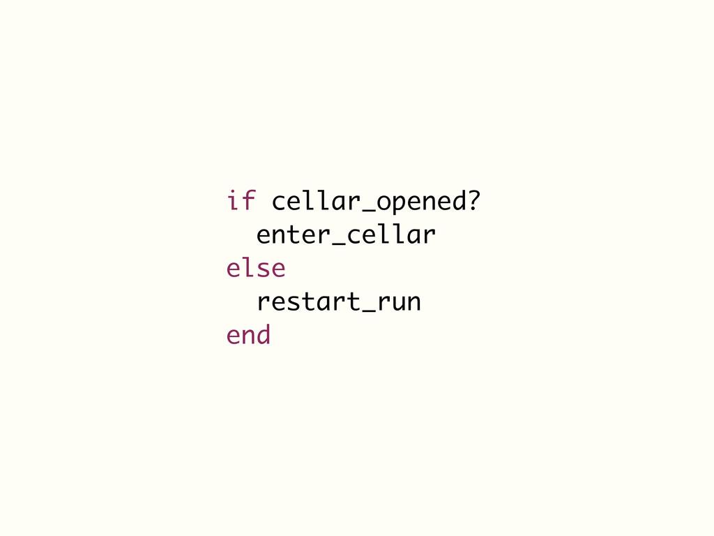 if cellar_opened? enter_cellar else restart_run...