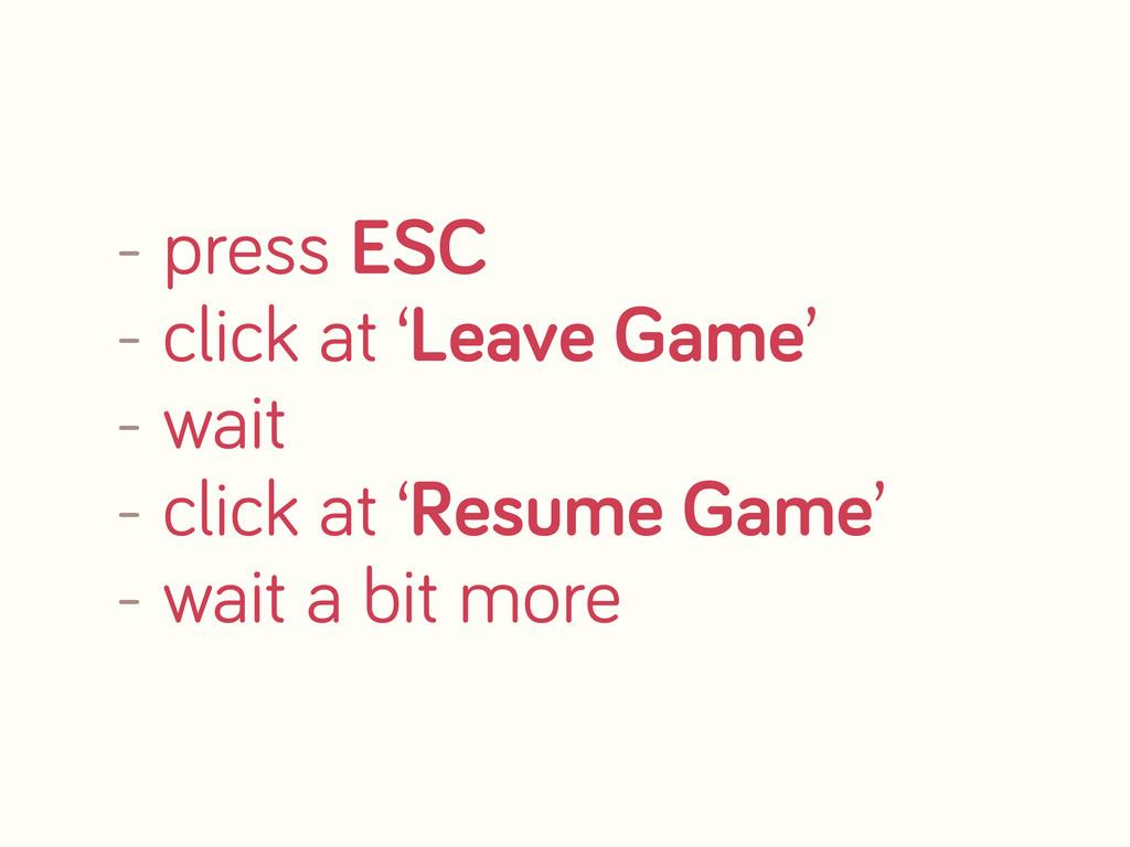 - press ESC - click at 'Leave Game' - wait - cl...