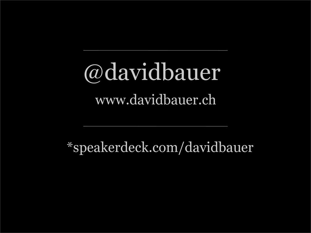 :: @davidbauer www.davidbauer.ch *speakerdeck.c...