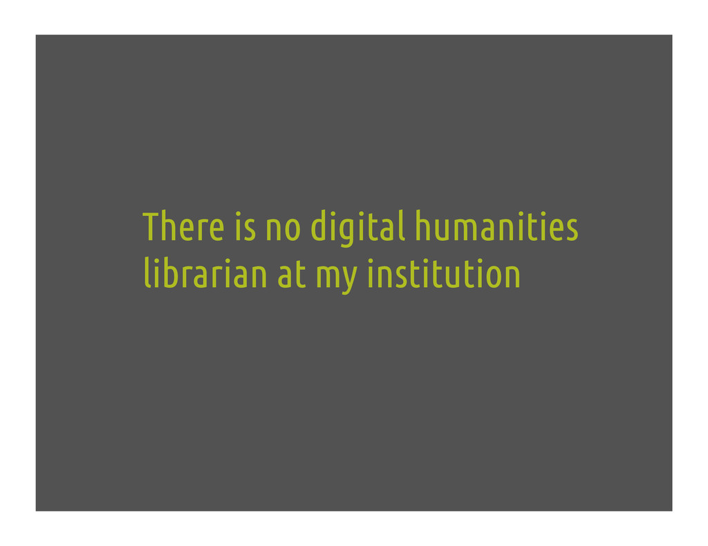 There is no digital humanities librarian at my ...