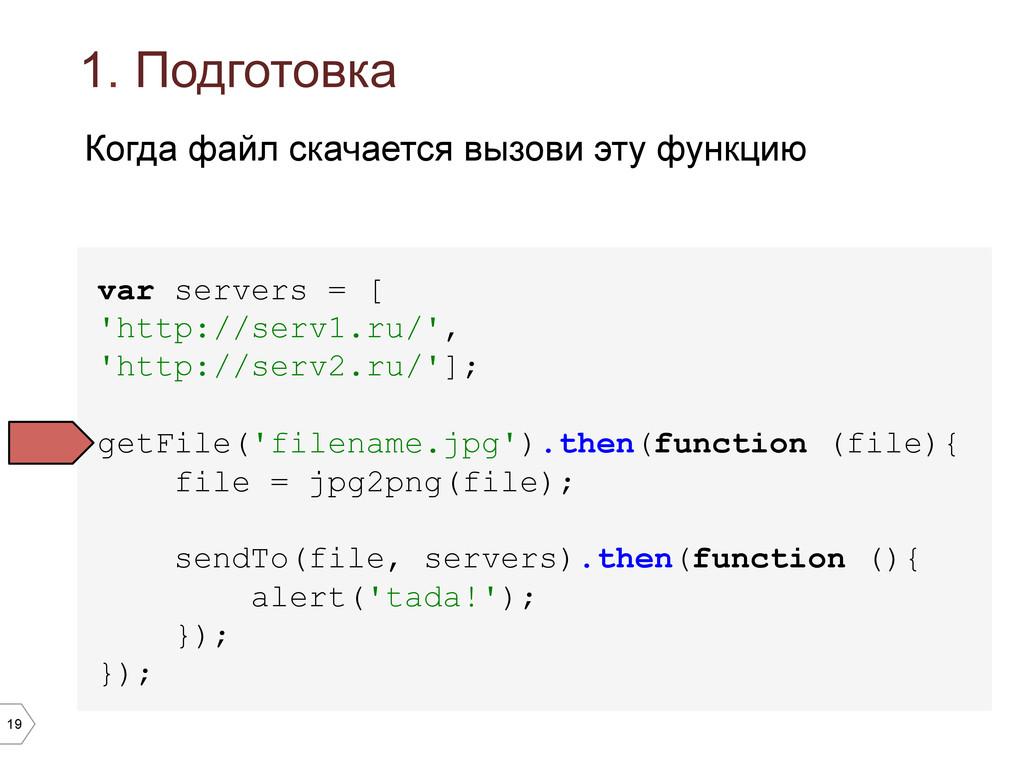 19 1. Подготовка var servers = [ 'http://serv1....