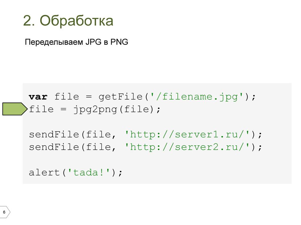 6 2. Обработка var file = getFile('/filename.jp...