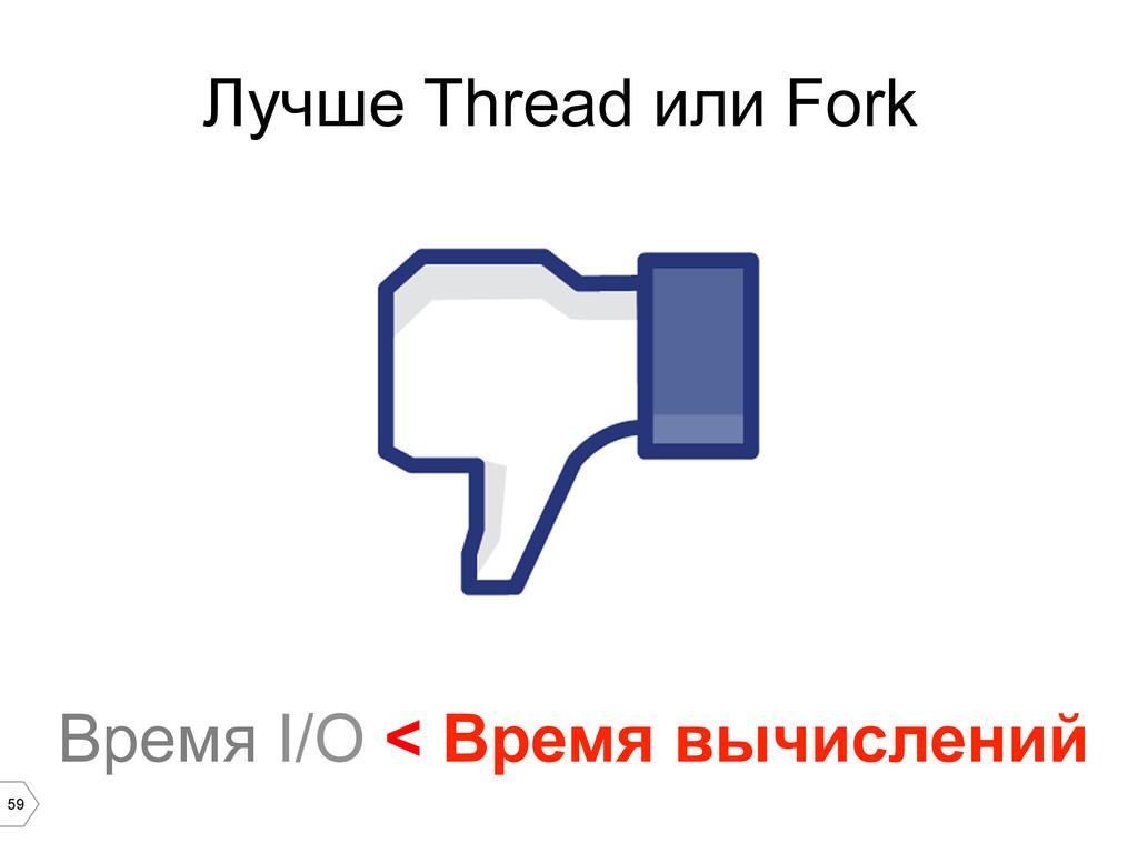59 Время I/O < Время вычислений Лучше Thread ил...