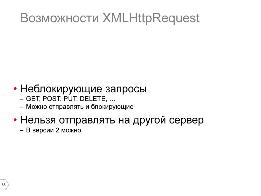 65 Возможности XMLHttpRequest • Неблокирующие ...