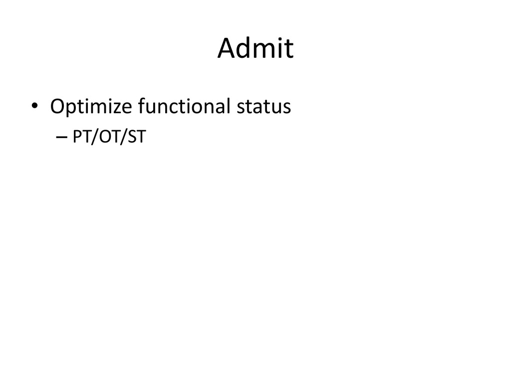 Admit • Optimize functional status – PT/OT/ST