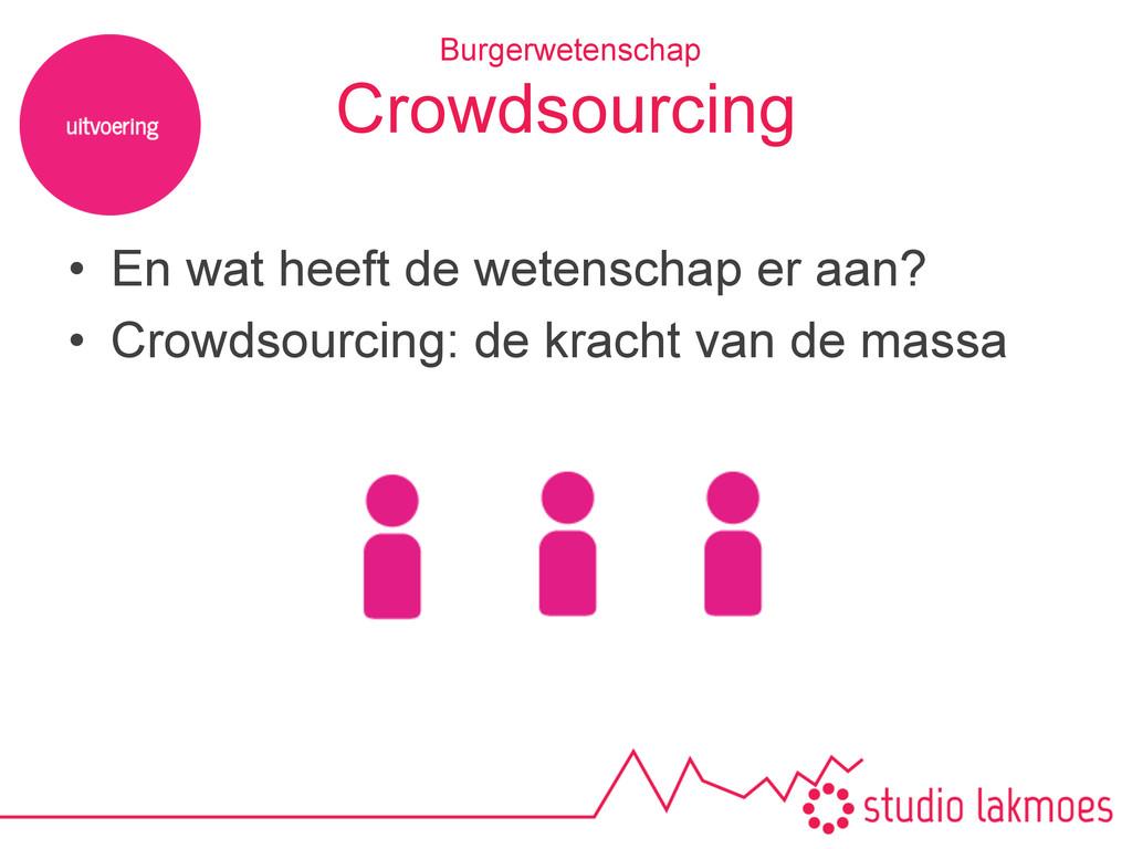 Crowdsourcing • En wat heeft de wetenschap er ...