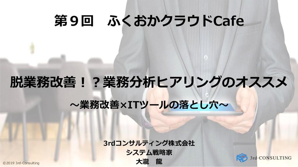 ©2019 3rd-Consulting 第9回 ふくおかクラウドCafe 脱業務改善︕︖業務...