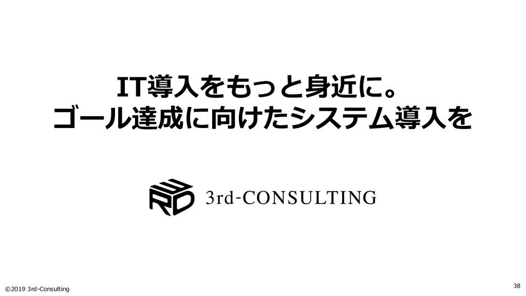 ©2019 3rd-Consulting 38 IT導⼊をもっと⾝近に。 ゴール達成に向けたシ...